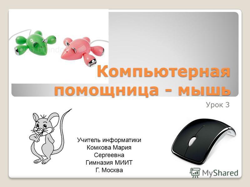 Компьютерная помощница - мышь Урок 3 Учитель информатики Комкова Мария Сергеевна Гимназия МИИТ Г. Москва