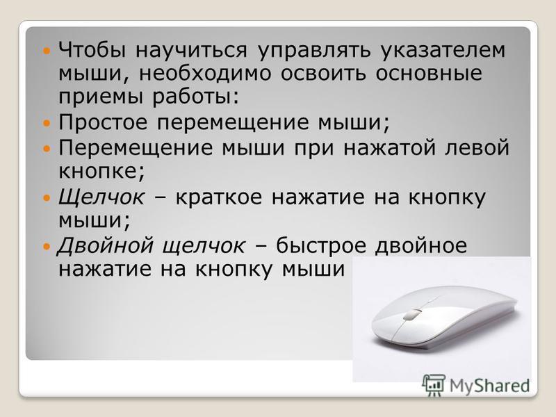 Чтобы научиться управлять указателем мыши, необходимо освоить основные приемы работы: Простое перемещение мыши; Перемещение мыши при нажатой левой кнопке; Щелчок – краткое нажатие на кнопку мыши; Двойной щелчок – быстрое двойное нажатие на кнопку мыш