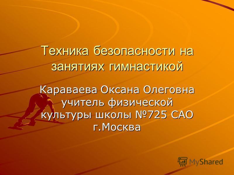 Техника безопасности на занятиях гимнастикой Караваева Оксана Олеговна учитель физической культуры школы 725 САО г.Москва