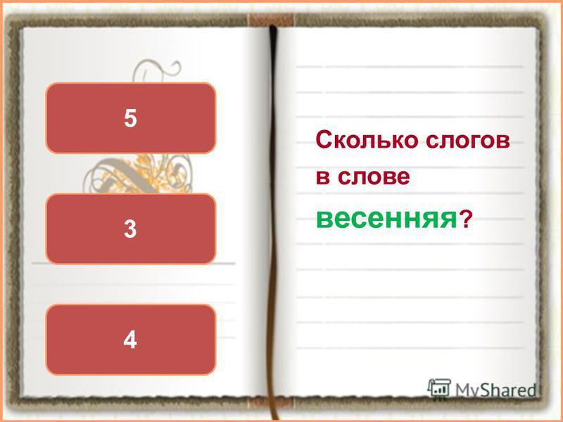 Сколько слогов в слове весенняя ? 4 5 3