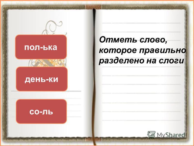 Отметь слово, которое правильно разделено на слоги день-ки со-ль пол-ька
