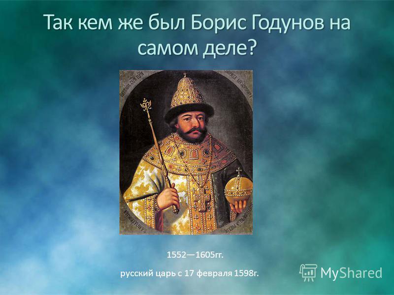 Так кем же был Борис Годунов на самом деле? 15521605 гг. русский царь с 17 февраля 1598 г.