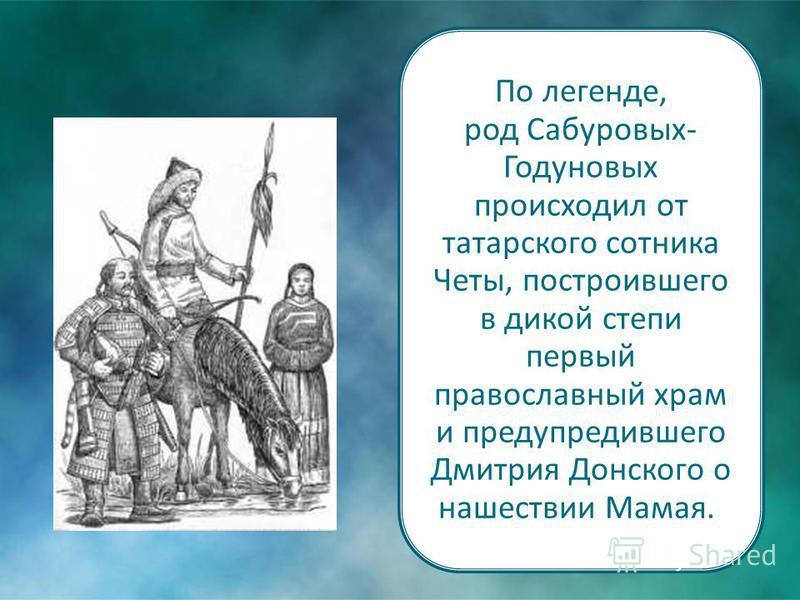 По легенде, род Сабуровых- Годуновых происходил от татарского сотника Четы, построившего в дикой степи первый православный храм и предупредившего Дмитрия Донского о нашествии Мамая.