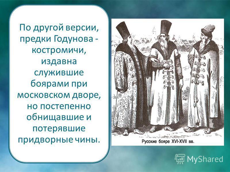 По другой версии, предки Годунова - костромичи, издавна служившие боярами при московском дворе, но постепенно обнищавшие и потерявшие придворные чины.