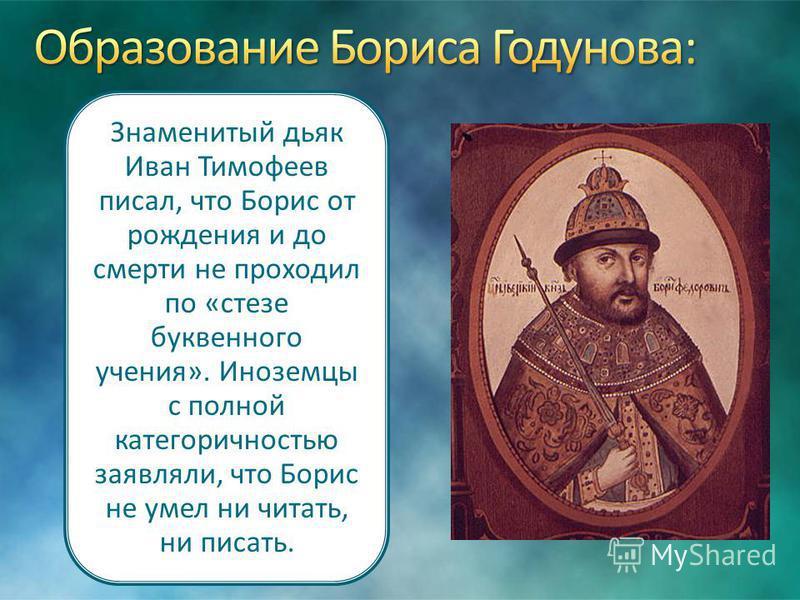 Знаменитый дьяк Иван Тимофеев писал, что Борис от рождения и до смерти не проходил по «стезе буквенного учения». Иноземцы с полной категоричностью заявляли, что Борис не умел ни читать, ни писать.