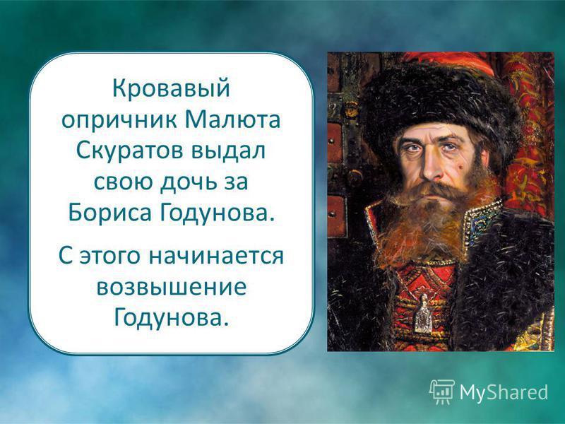 Кровавый опричник Малюта Скуратов выдал свою дочь за Бориса Годунова. С этого начинается возвышение Годунова.