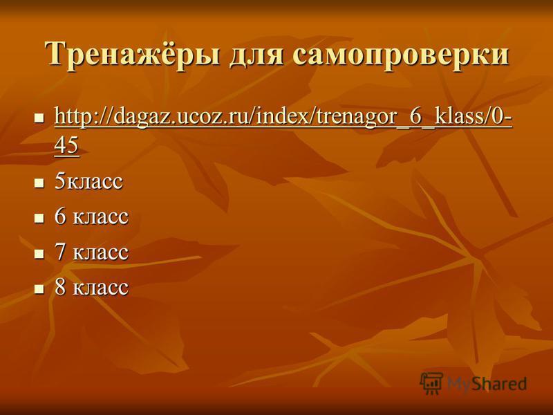 Тренажёры для самопроверки http://dagaz.ucoz.ru/index/trenagor_6_klass/0- 45 http://dagaz.ucoz.ru/index/trenagor_6_klass/0- 45 http://dagaz.ucoz.ru/index/trenagor_6_klass/0- 45 http://dagaz.ucoz.ru/index/trenagor_6_klass/0- 45 5 класс 5 класс 6 класс