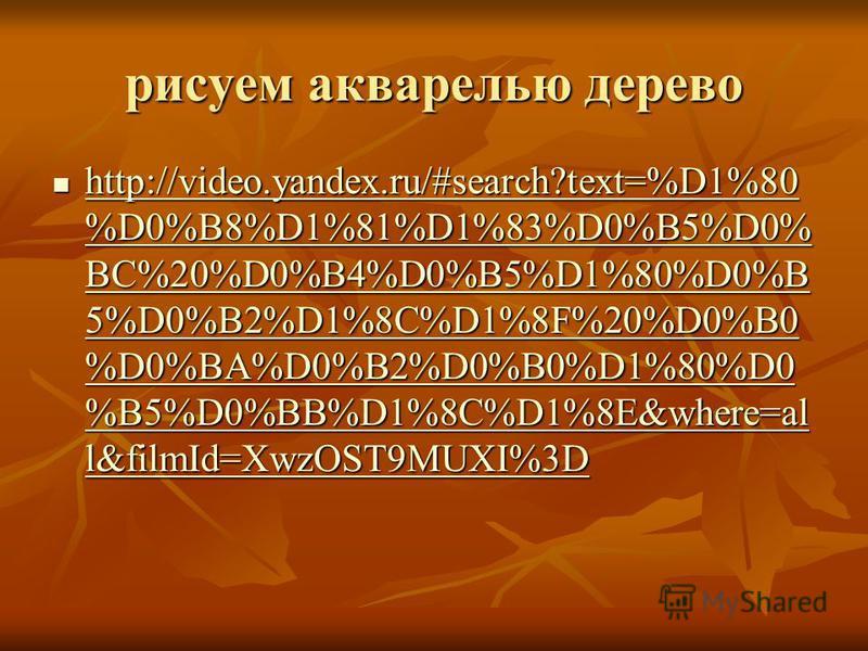 рисуем акварелью дерево http://video.yandex.ru/#search?text=%D1%80 %D0%B8%D1%81%D1%83%D0%B5%D0% BC%20%D0%B4%D0%B5%D1%80%D0%B 5%D0%B2%D1%8C%D1%8F%20%D0%B0 %D0%BA%D0%B2%D0%B0%D1%80%D0 %B5%D0%BB%D1%8C%D1%8E&where=al l&filmId=XwzOST9MUXI%3D http://video.