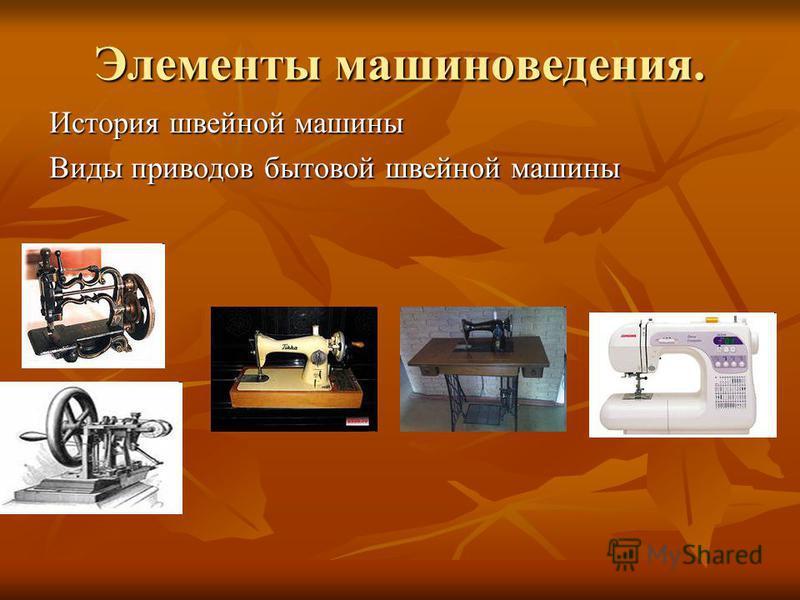 Элементы машиноведения. История швейной машины Виды приводов бытовой швейной машины