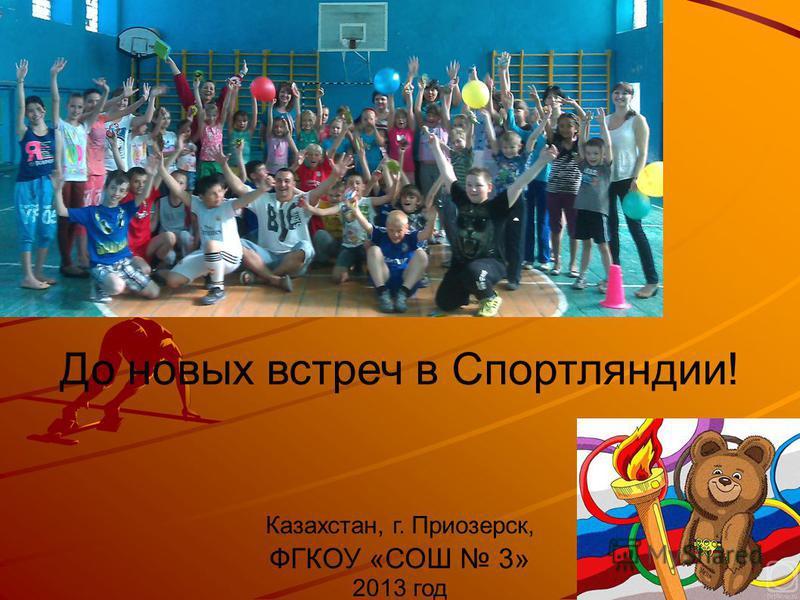До новых встреч в Спортляндии! Казахстан, г. Приозерск, ФГКОУ «СОШ 3» 2013 год
