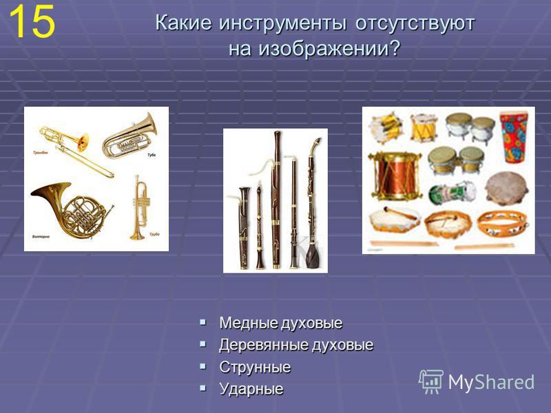 Какие инструменты отсутствуют на изображении? Медные духовые Медные духовые Деревянные духовые Деревянные духовые Струнные Струнные Ударные Ударные 15