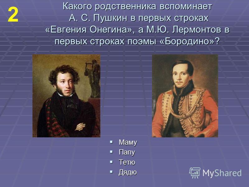 Какого родственника вспоминает А. С. Пушкин в первых строках «Евгения Онегина», а М.Ю. Лермонтов в первых строках поэмы «Бородино»? Маму Маму Папу Папу Тетю Тетю Дядю Дядю 2