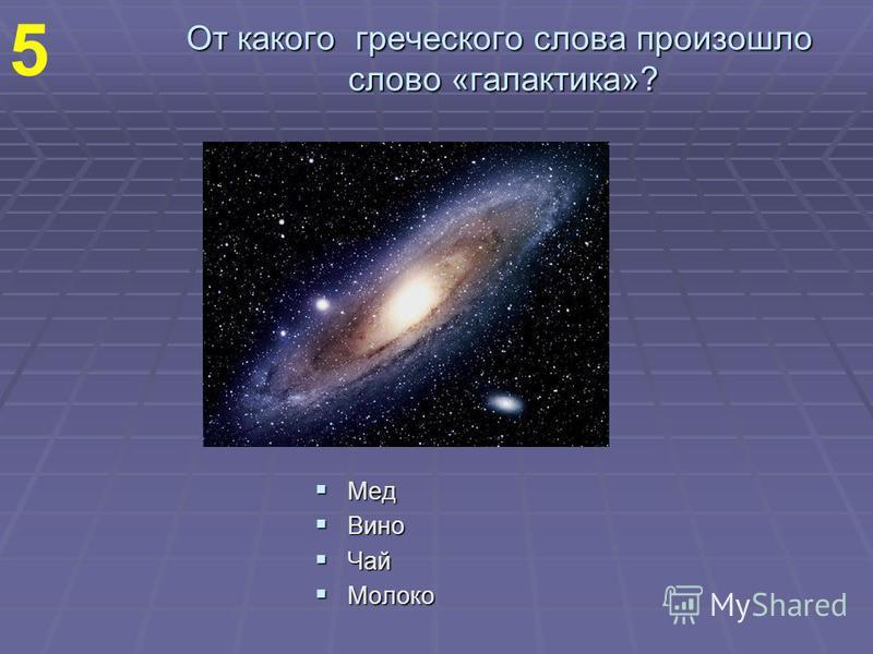 От какого греческого слова произошло слово «галактика»? Мед Мед Вино Вино Чай Чай Молоко Молоко 5