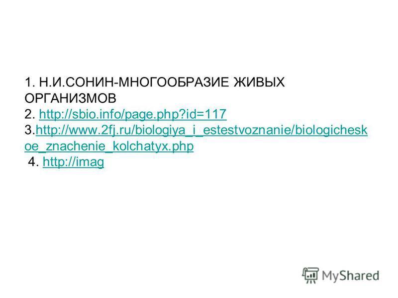 1. Н.И.СОНИН-МНОГООБРАЗИЕ ЖИВЫХ ОРГАНИЗМОВ 2. http://sbio.info/page.php?id=117 3.http://www.2fj.ru/biologiya_i_estestvoznanie/biologichesk oe_znachenie_kolchatyx.php 4. http://imaghttp://sbio.info/page.php?id=117http://www.2fj.ru/biologiya_i_estestvo