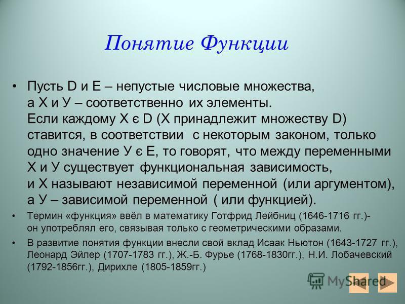 Понятие Функции Пусть D и Е – непустые числовые множества, а Х и У – соответственно их элементы. Если каждому Х є D (Х принадлежит множеству D) ставится, в соответствии с некоторым законом, только одно значение У є Е, то говорят, что между переменным