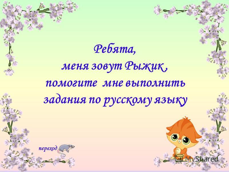 Ребята, меня зовут Рыжик, помогите мне выполнить задания по русскому языку переход