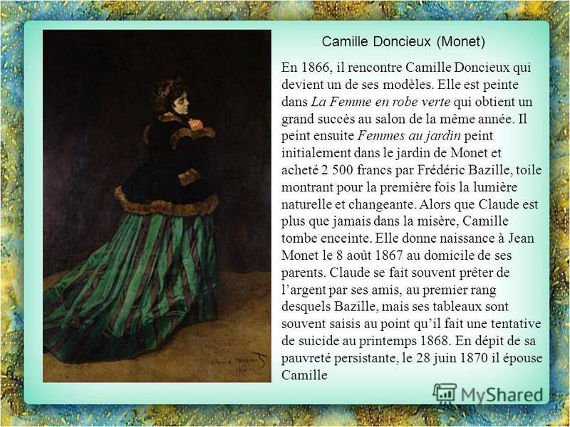 Camille Doncieux (Monet) En 1866, il rencontre Camille Doncieux qui devient un de ses modèles. Elle est peinte dans La Femme en robe verte qui obtient un grand succès au salon de la même année. Il peint ensuite Femmes au jardin peint initialement dan