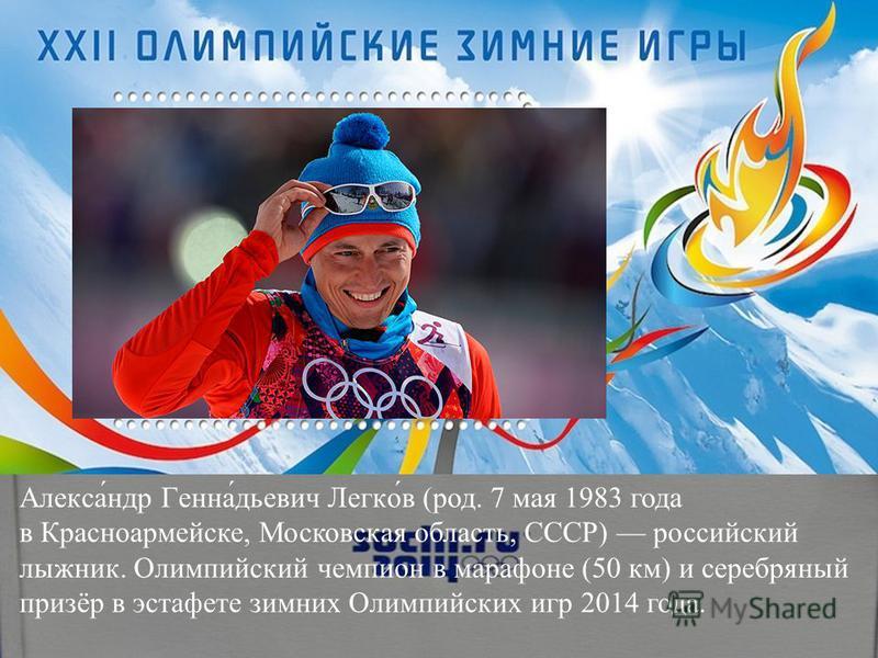 Алекса́ндр Генна́диевич Легко́в (род. 7 мая 1983 года в Красноармейске, Московская область, СССР) российский лыжник. Олимпийский чемпион в марафоне (50 км) и серебряный призёр в эстафете зимних Олимпийских игр 2014 года.