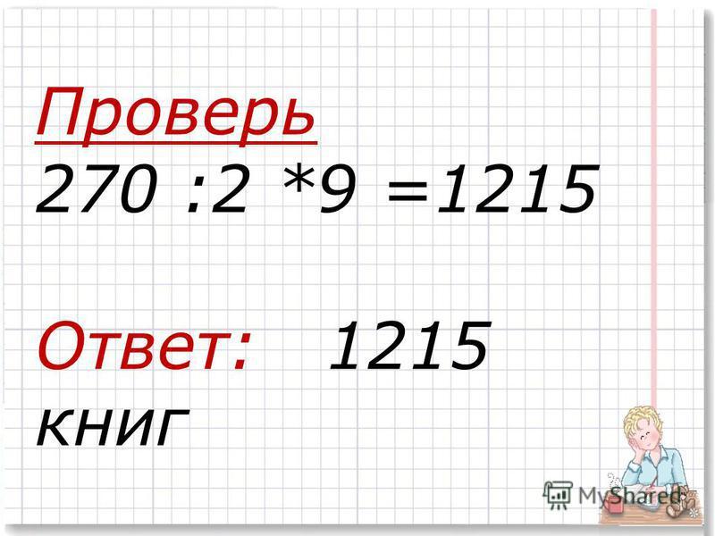Проверь 270 :2 *9 =1215 Ответ: 1215 книг