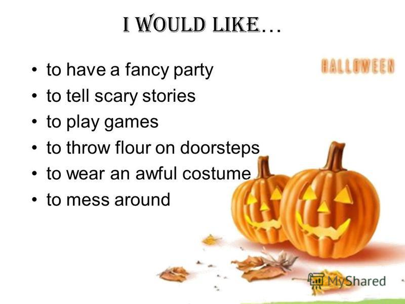 I WOULD LIKE … to have a fancy party to tell scary stories to play games to throw flour on doorsteps to wear an awful costume to mess around
