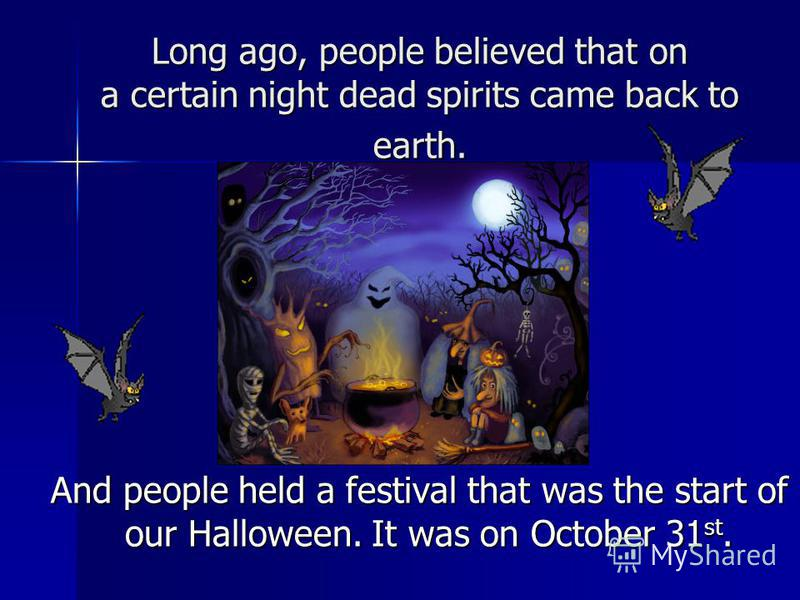 Long ago, people believed that on a certain night dead spirits came back to earth. And people held a festival that was the start of our Halloween. It was on October 31 st. And people held a festival that was the start of our Halloween. It was on Octo