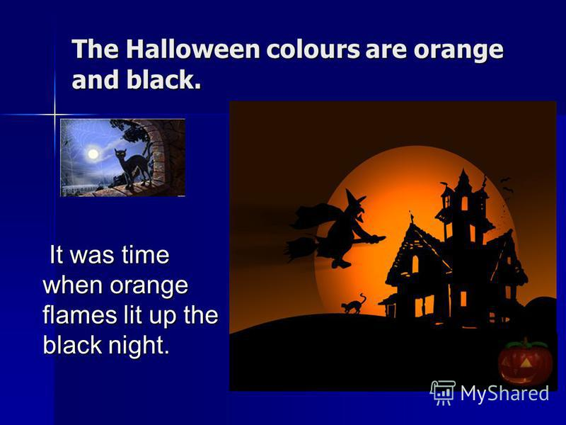 The Halloween colours are orange and black. It was time when orange flames lit up the black night. It was time when orange flames lit up the black night.