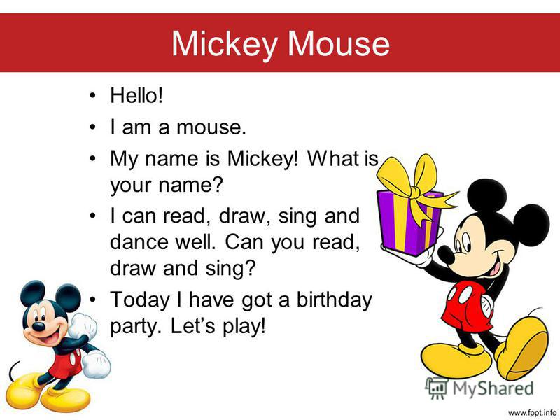 Mickey Mouse Hello! I am a mouse. My name is Mickey! What is your name? I can read, draw, sing and dance well. Can you read, draw and sing? Today I have got a birthday party. Lets play!