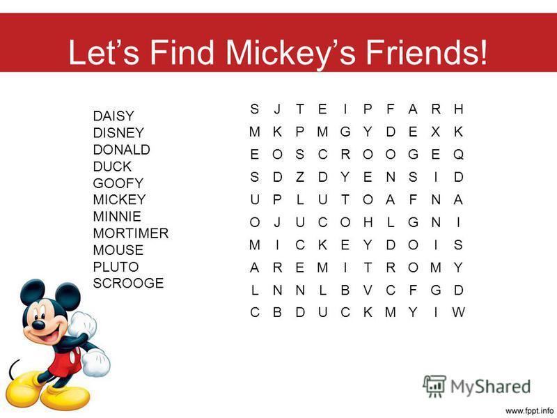Lets Find Mickeys Friends! SJTEIPFARH MKPMGYDEXK EOSCROOGEQ SDZDYENSID UPLUTOAFNA OJUCOHLGNI MICKEYDOIS AREMITROMY LNNLBVCFGD CBDUCKMYIW DAISY DISNEY DONALD DUCK GOOFY MICKEY MINNIE MORTIMER MOUSE PLUTO SCROOGE