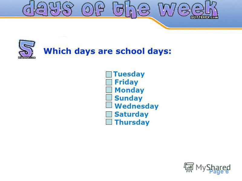 Powerpoint Templates Page 6 Which days are school days: Tuesday Friday Monday Sunday Wednesday Saturday Thursday