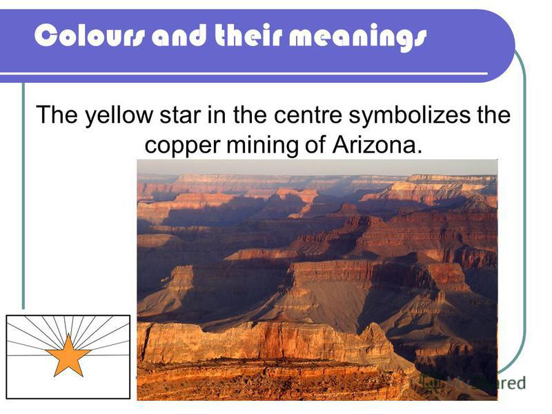 Colours and their meanings The yellow star in the centre symbolizes the copper mining of Arizona.