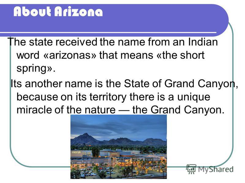 About Arizona The state received the name from an Indian word «аrizonas» that means «the short spring». Its another name is the State of Grand Canyon, because on its territory there is a unique miracle of the nature the Grand Canyon.