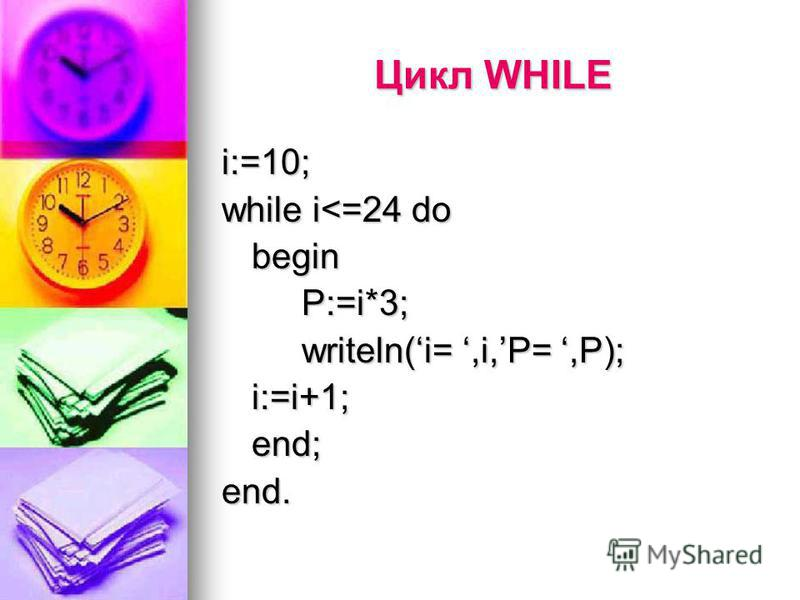 Цикл WHILE i:=10; while i<=24 do beginP:=i*3; writeln(i=,i,P=,P); i:=i+1;end;end.
