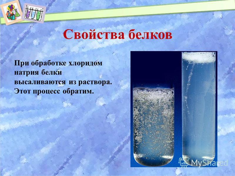 Свойства белков При обработке хлоридом натрия белки высаливаются из раствора. Этот процесс обратим.