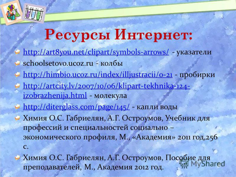 Ресурсы Интернет: http://art8you.net/clipart/symbols-arrows/http://art8you.net/clipart/symbols-arrows/ - указатели schoolsetovo.ucoz.ru - колбы http://himbio.ucoz.ru/index/illjustracii/0-21http://himbio.ucoz.ru/index/illjustracii/0-21 - пробирки http