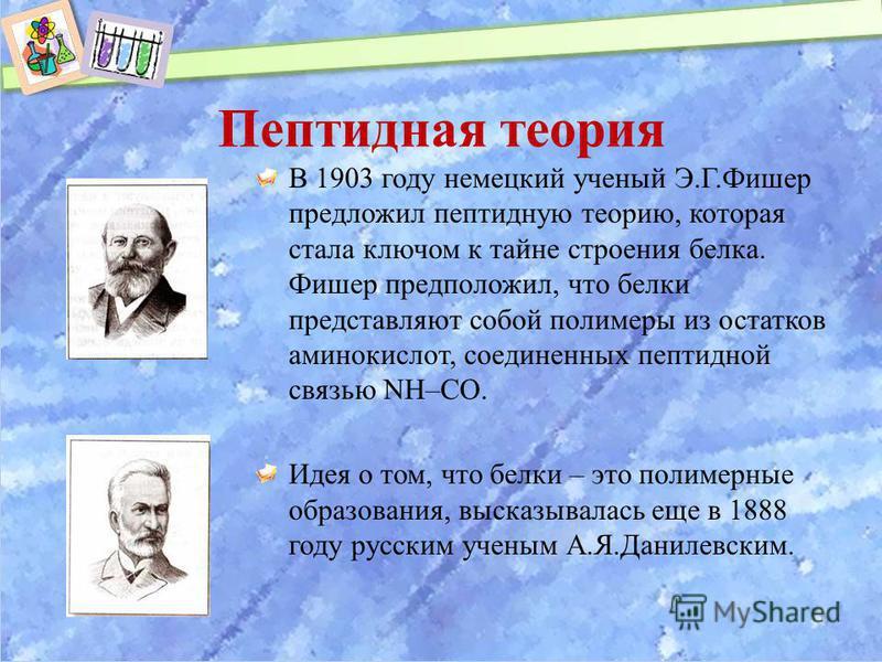 Пептидная теория В 1903 году немецкий ученый Э.Г.Фишер предложил пептидную теорию, которая стала ключом к тайне строения белка. Фишер предположил, что белки представляют собой полимеры из остатков аминокислот, соединенных пептидной связью NH–CO. Идея