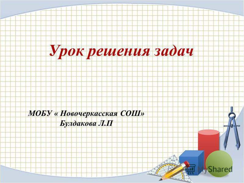 Урок решения задач МОБУ « Новочеркасская СОШ» Булдакова Л.П