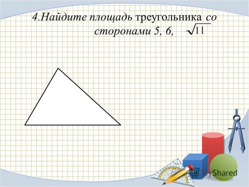 4. Найдите площадь треугольника со сторонами 5, 6,