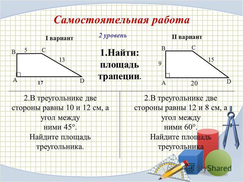 Самостоятельная работа 2 уровень 17 1.Найти: площадь трапеции. I вариант II вариант 20 2. В треугольнике две стороны равны 10 и 12 см, а угол между ними 45°. Найдите площадь треугольника. 5 13 А B C D А B C D 2. В треугольнике две стороны равны 12 и