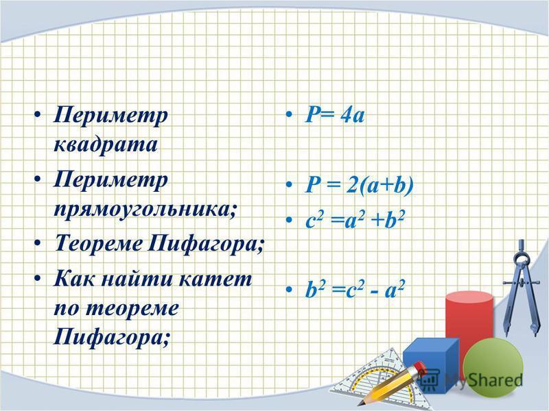 Периметр квадрата Периметр прямоугольника; Теореме Пифагора; Как найти катет по теореме Пифагора; P= 4a P = 2(a+b) c 2 =a 2 +b 2 b 2 =c 2 - a 2