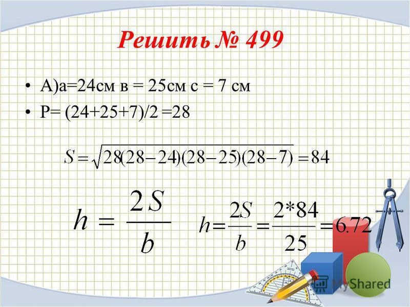 Решить 499 А)а=24 см в = 25 см с = 7 см P= (24+25+7)/2 =28