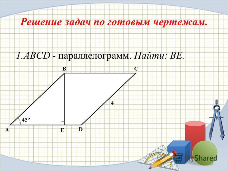 Решение задач по готовым чертежам. 1. ABCD - параллелограмм. Найти: ВЕ. A CB D E 45 4