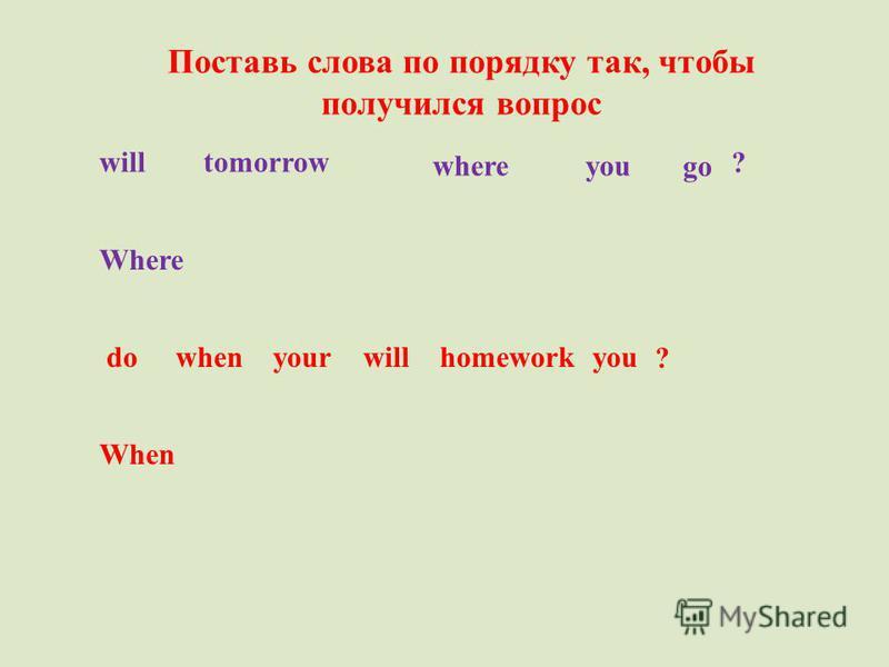 Поставь слова по порядку так, чтобы получился вопрос whereyou will go tomorrow Where ? dowhenyourwillhomework ? you When