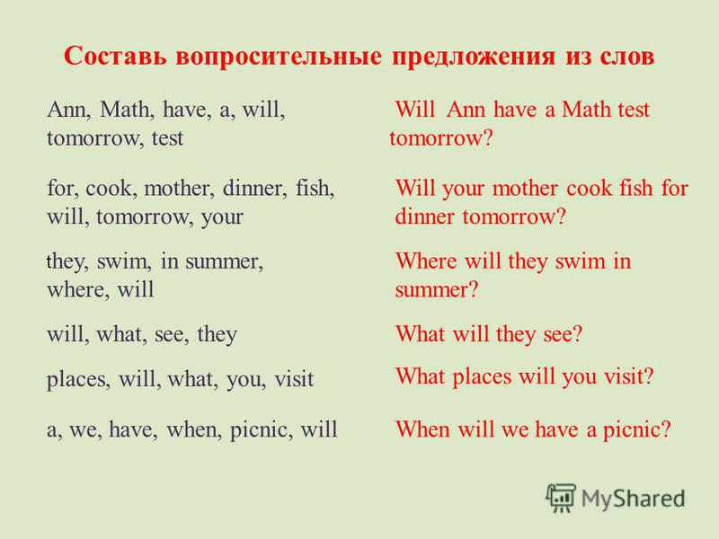 Составь вопросительные предложения из слов Ann, Math, have, a, will, tomorrow, test Will Ann have a Math test tomorrow? for, cook, mother, dinner, fish, will, tomorrow, your Will your mother cook fish for dinner tomorrow? t hey, swim, in summer, wher