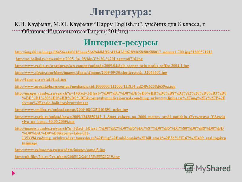 Литература: К.И. Кауфман, М.Ю. Кауфман Happy English.ru, учебник для 8 класса, г. Обнинск. Издательство «Титул», 2012 год Интернет-ресурсы http://img.66.ru/image/d6456ea4e0616baae5b694b8dff9c433/47dd6289/0/58/80/588017_normal_700.jpg?1260571912 http: