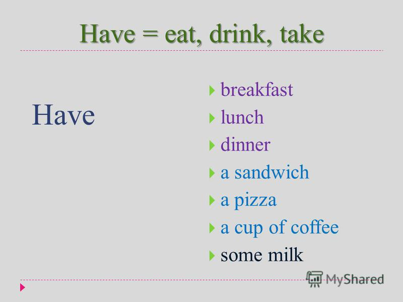 Have = eat, drink, take Have breakfast lunch dinner a sandwich a pizza a cup of coffee some milk