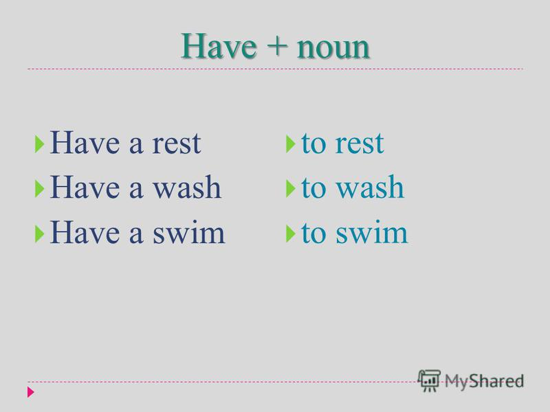 Have + noun Have a rest Have a wash Have a swim to rest to wash to swim