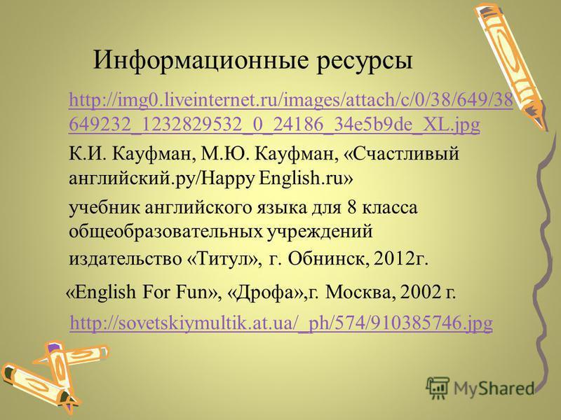 Информационные ресурсы http://img0.liveinternet.ru/images/attach/c/0/38/649/38 649232_1232829532_0_24186_34e5b9de_XL.jpg К.И. Кауфман, М.Ю. Кауфман, «Счастливый английский.ру/Happy Еnglish.ru» учебник английского языка для 8 класса общеобразовательны