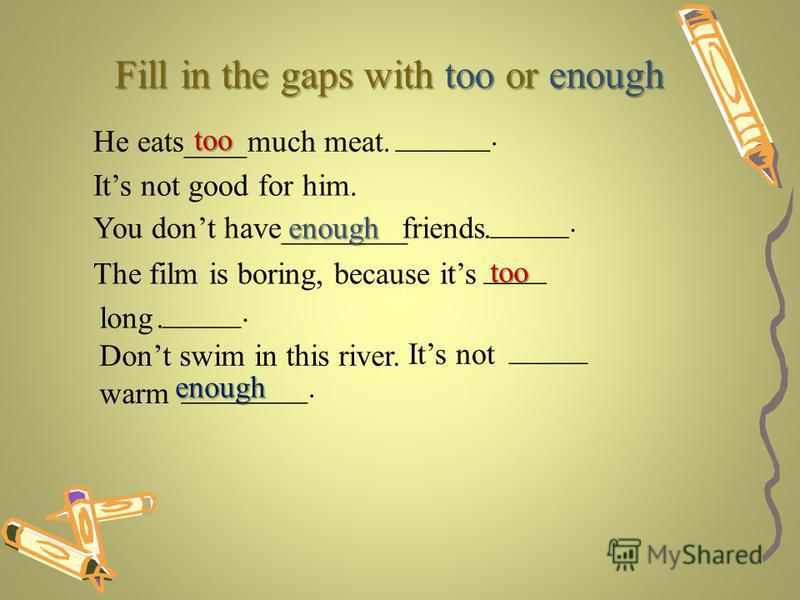 Fill in the gaps with too or enough He eats____much meat too ______. Its not good for him. You dont have________friendsenough _____... The film is boring, because its ____ long _____. Dont swim in this river.. too Its not _____ warm ________.enough