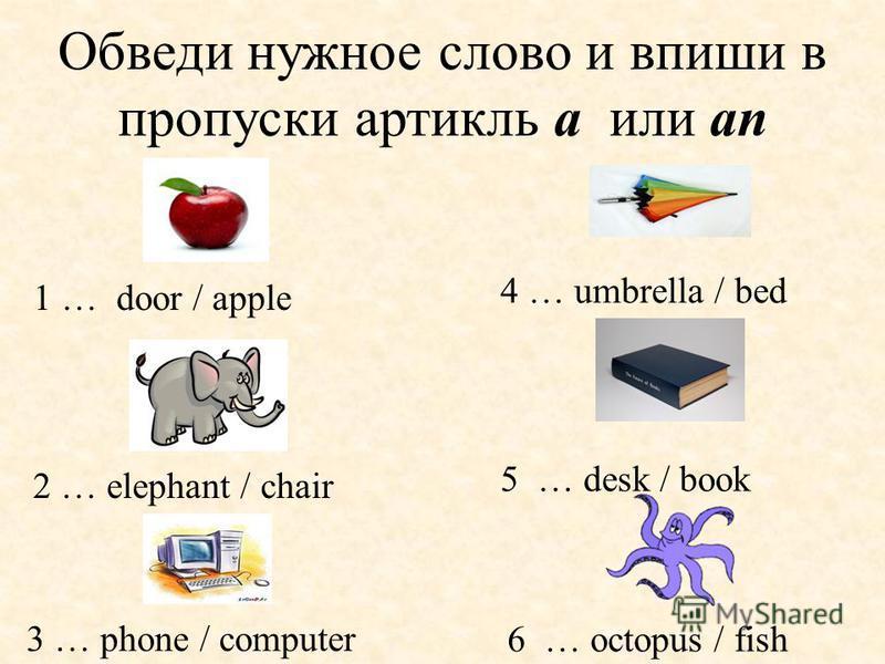 Обведи нужное слово и впиши в пропуски артикль a или an 1 … door / apple 3 … phone / computer 6 … octopus / fish 5 … desk / book 4 … umbrella / bed 2 … elephant / chair