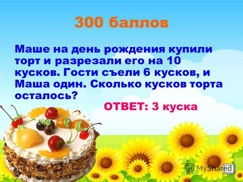 300 баллов Маше на день рождения купили торт и разрезали его на 10 кусков. Гости съели 6 кусков, и Маша один. Сколько кусков торта осталось?
